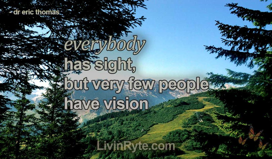 Everybody has Sight, But Very Few People Have Vision